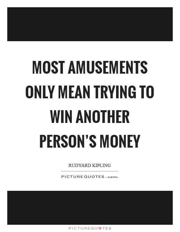 Most amusements only mean trying to win another person's money Picture Quote #1