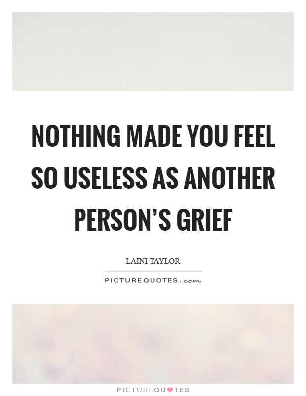 Nothing made you feel so useless as another person's grief Picture Quote #1