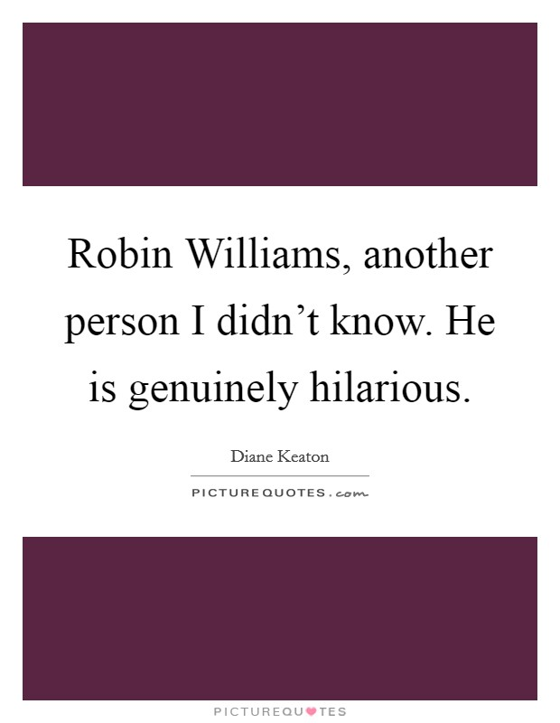 Robin Williams, another person I didn't know. He is genuinely hilarious Picture Quote #1