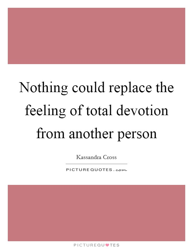 Nothing could replace the feeling of total devotion from another person Picture Quote #1