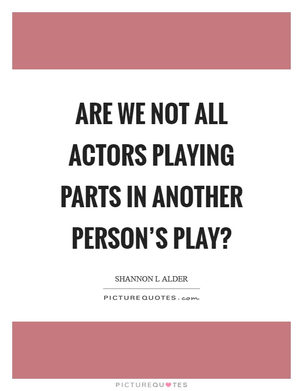 Are we not all actors playing parts in another person's play? Picture Quote #1