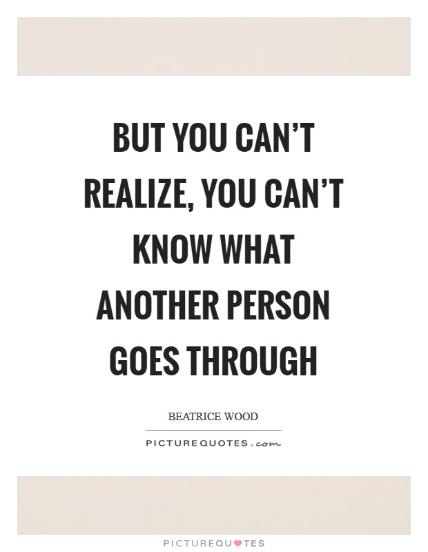But you can't realize, you can't know what another person goes through Picture Quote #1