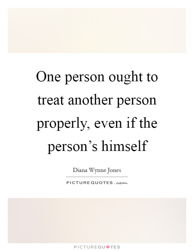 One person ought to treat another person properly, even if the person's himself Picture Quote #1