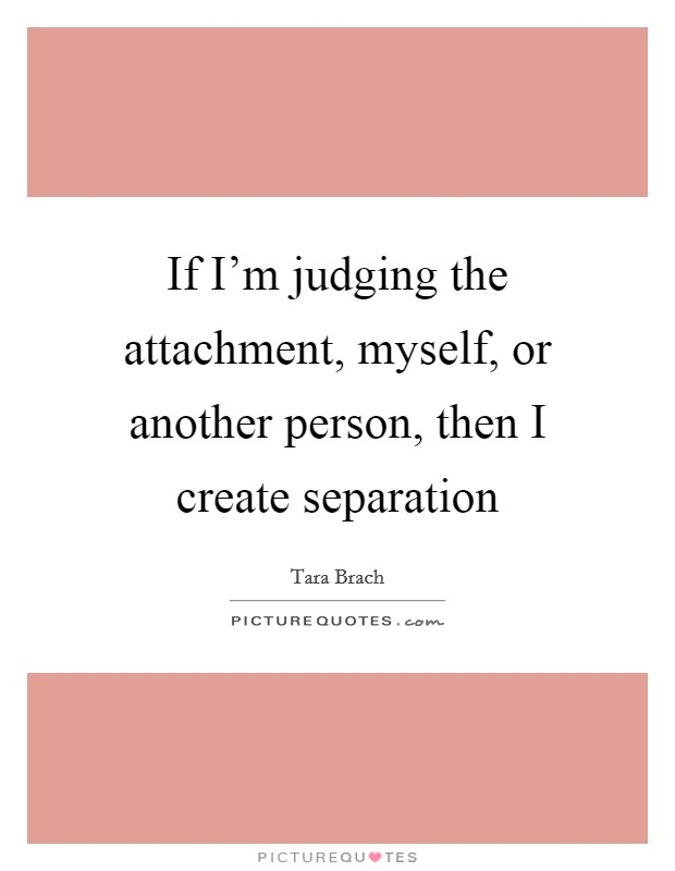 If I'm judging the attachment, myself, or another person, then I create separation Picture Quote #1