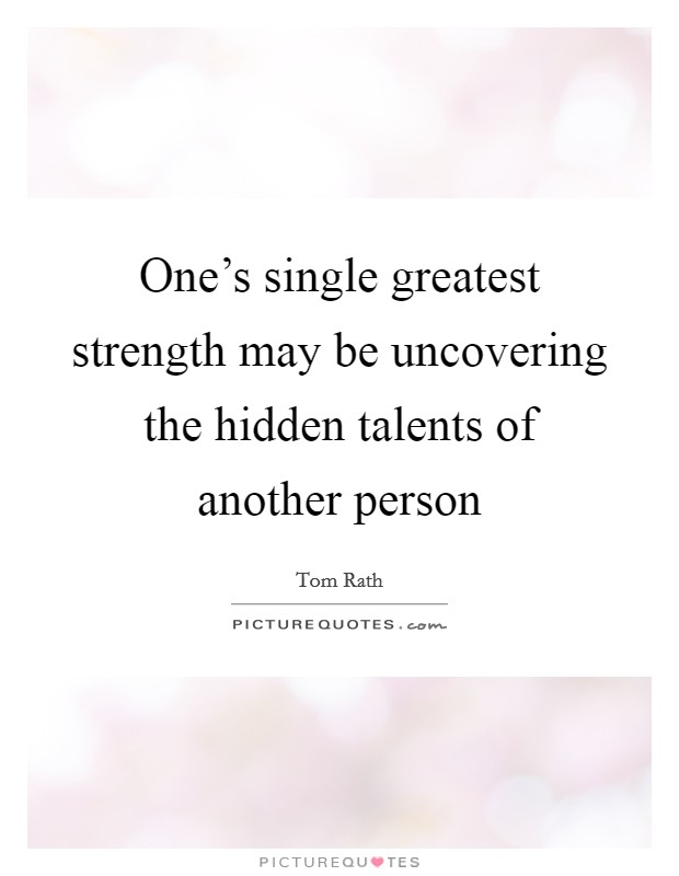 One's single greatest strength may be uncovering the hidden talents of another person Picture Quote #1