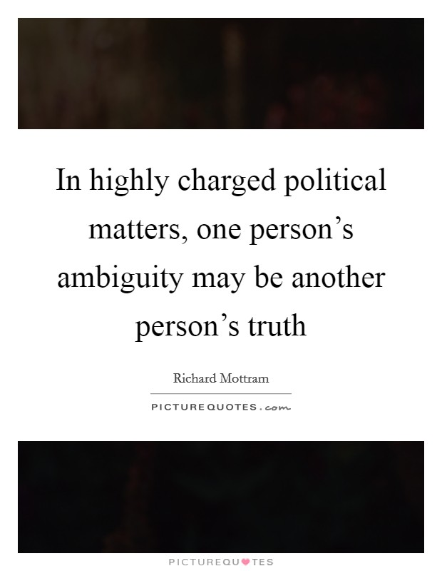 In highly charged political matters, one person's ambiguity may be another person's truth Picture Quote #1