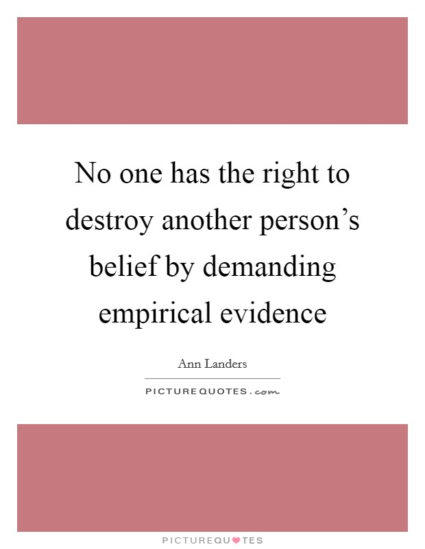 No one has the right to destroy another person's belief by demanding empirical evidence Picture Quote #1