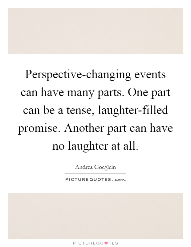Perspective-changing events can have many parts. One part can be a tense, laughter-filled promise. Another part can have no laughter at all Picture Quote #1