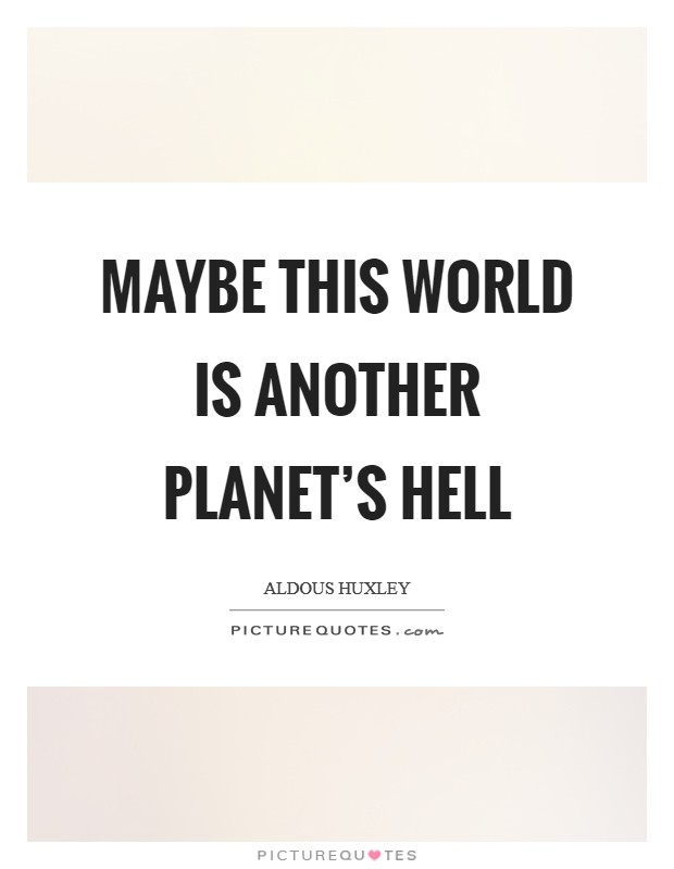 Maybe this world is another planet's hell Picture Quote #1