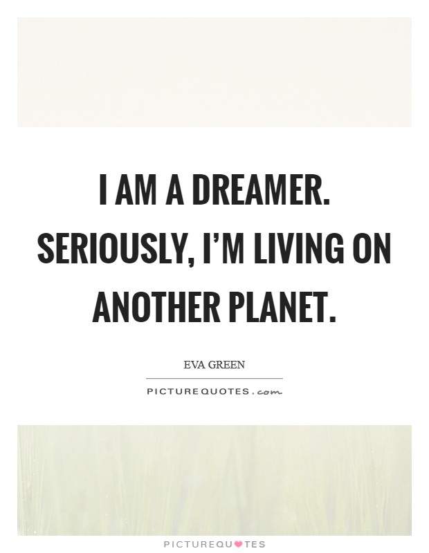I am a dreamer. Seriously, I'm living on another planet Picture Quote #1