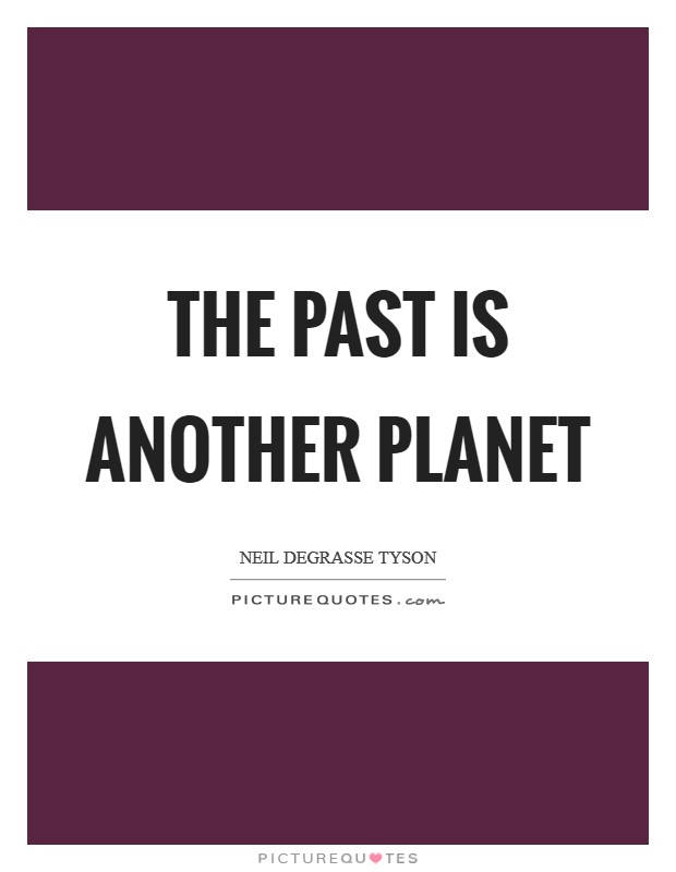 The past is another planet Picture Quote #1