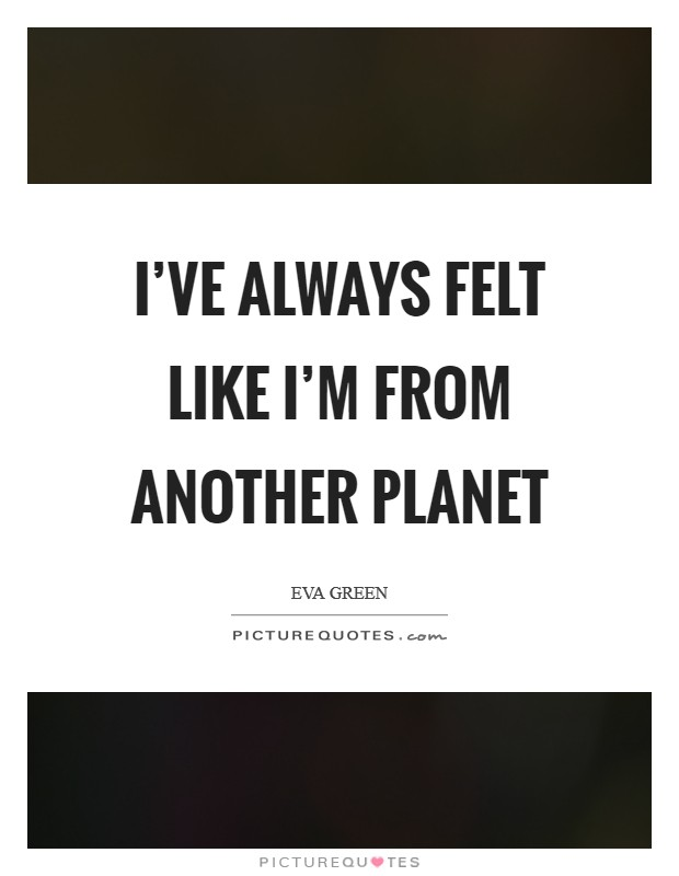 I've always felt like I'm from another planet Picture Quote #1