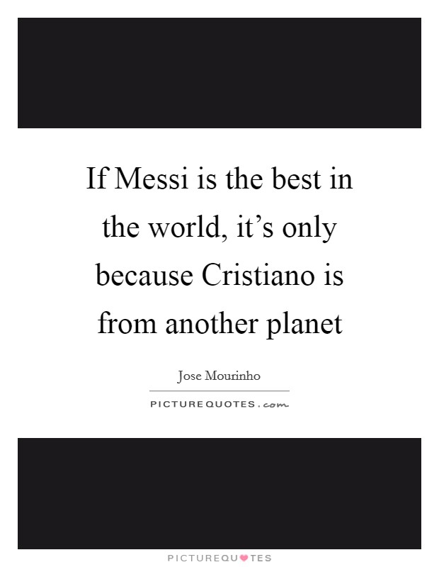 If Messi is the best in the world, it's only because Cristiano is from another planet Picture Quote #1