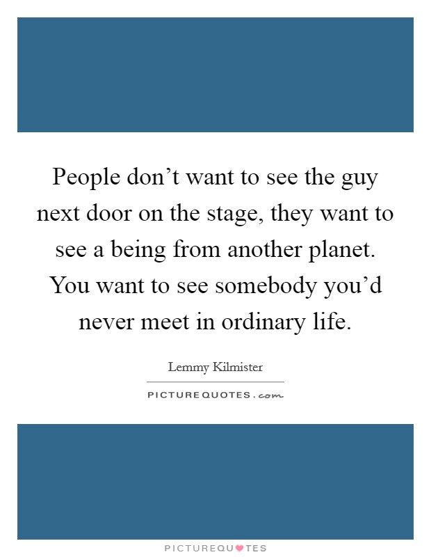 People don't want to see the guy next door on the stage, they want to see a being from another planet. You want to see somebody you'd never meet in ordinary life Picture Quote #1