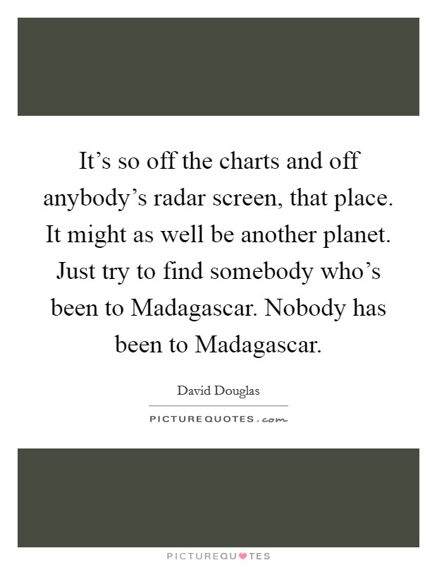 It's so off the charts and off anybody's radar screen, that place. It might as well be another planet. Just try to find somebody who's been to Madagascar. Nobody has been to Madagascar Picture Quote #1