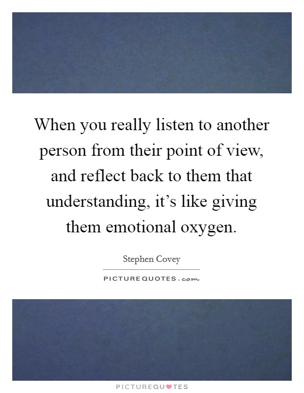 When you really listen to another person from their point of view, and reflect back to them that understanding, it's like giving them emotional oxygen Picture Quote #1
