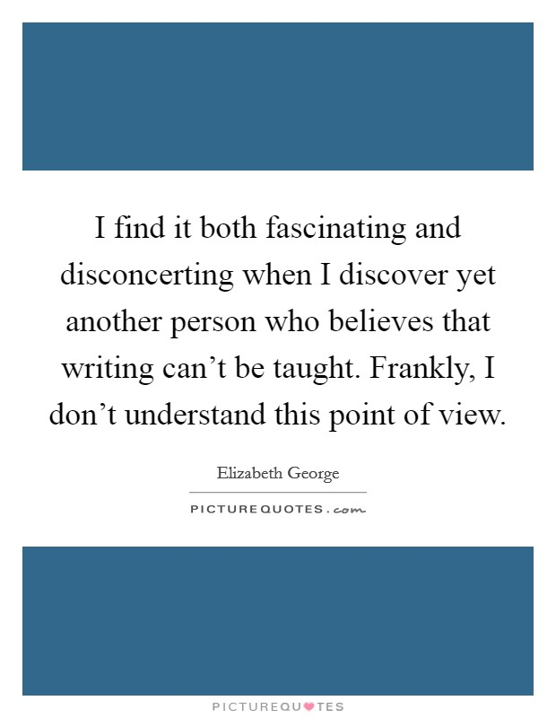 I find it both fascinating and disconcerting when I discover yet another person who believes that writing can't be taught. Frankly, I don't understand this point of view Picture Quote #1