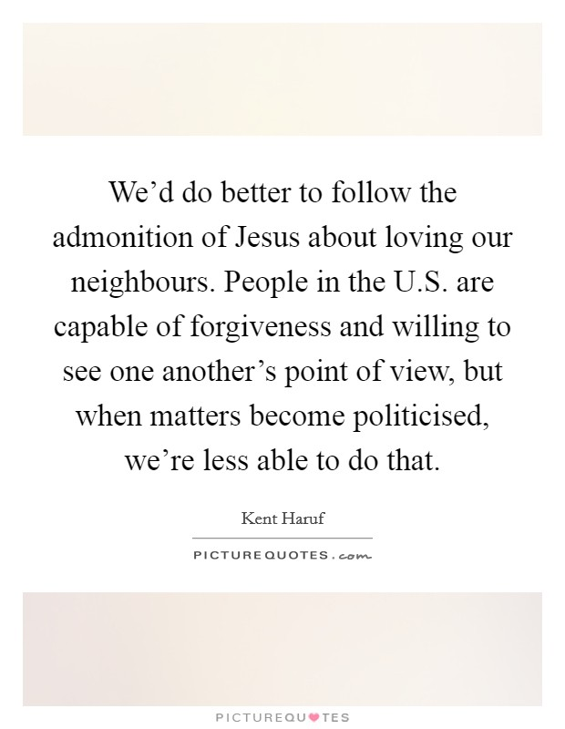 We'd do better to follow the admonition of Jesus about loving our neighbours. People in the U.S. are capable of forgiveness and willing to see one another's point of view, but when matters become politicised, we're less able to do that. Picture Quote #1