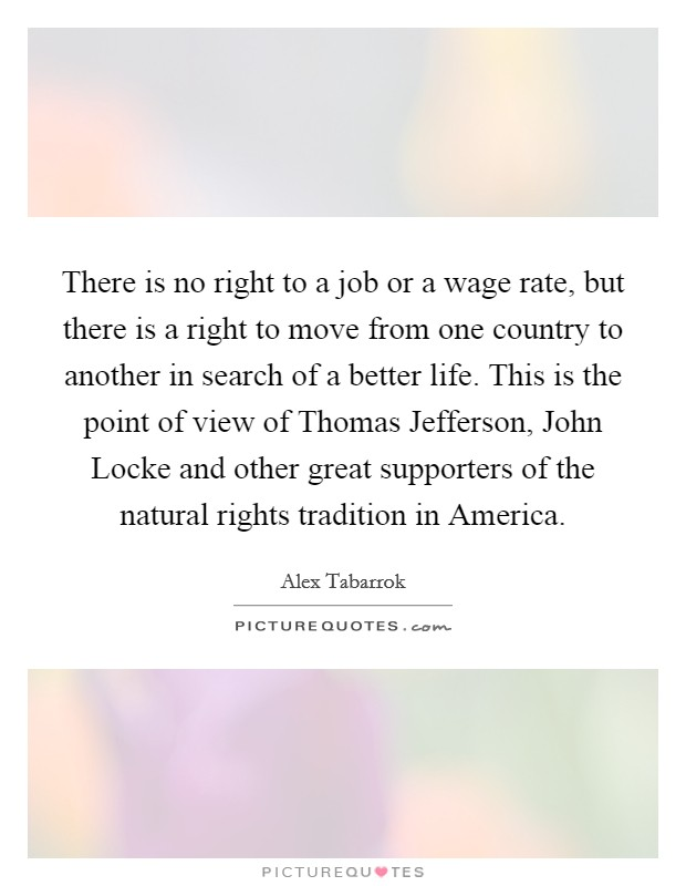 There is no right to a job or a wage rate, but there is a right to move from one country to another in search of a better life. This is the point of view of Thomas Jefferson, John Locke and other great supporters of the natural rights tradition in America. Picture Quote #1