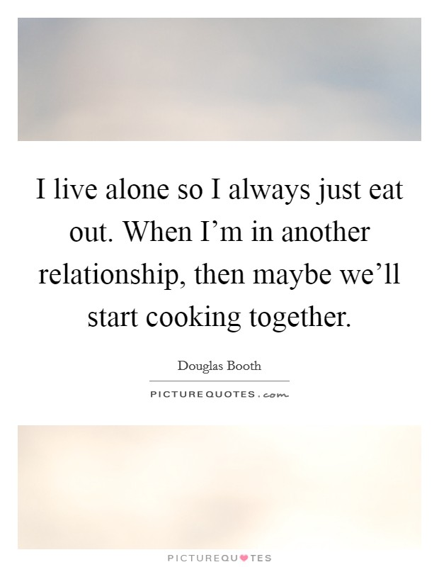 I live alone so I always just eat out. When I'm in another relationship, then maybe we'll start cooking together Picture Quote #1