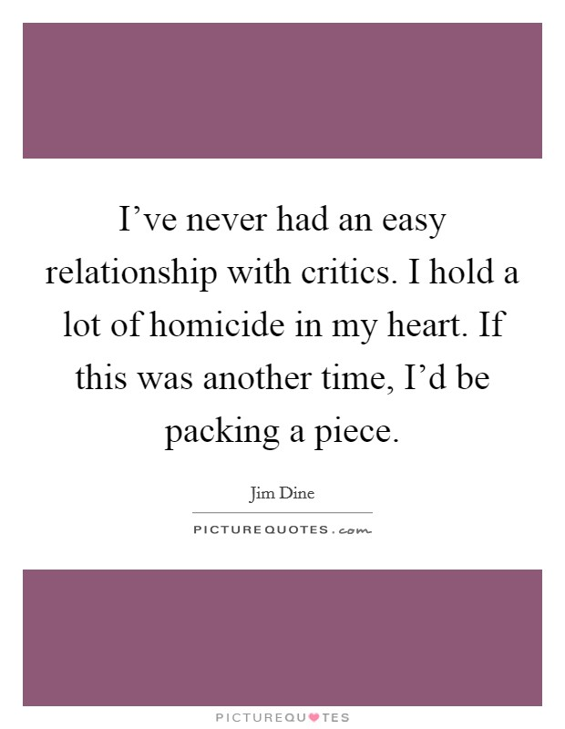 I've never had an easy relationship with critics. I hold a lot of homicide in my heart. If this was another time, I'd be packing a piece Picture Quote #1