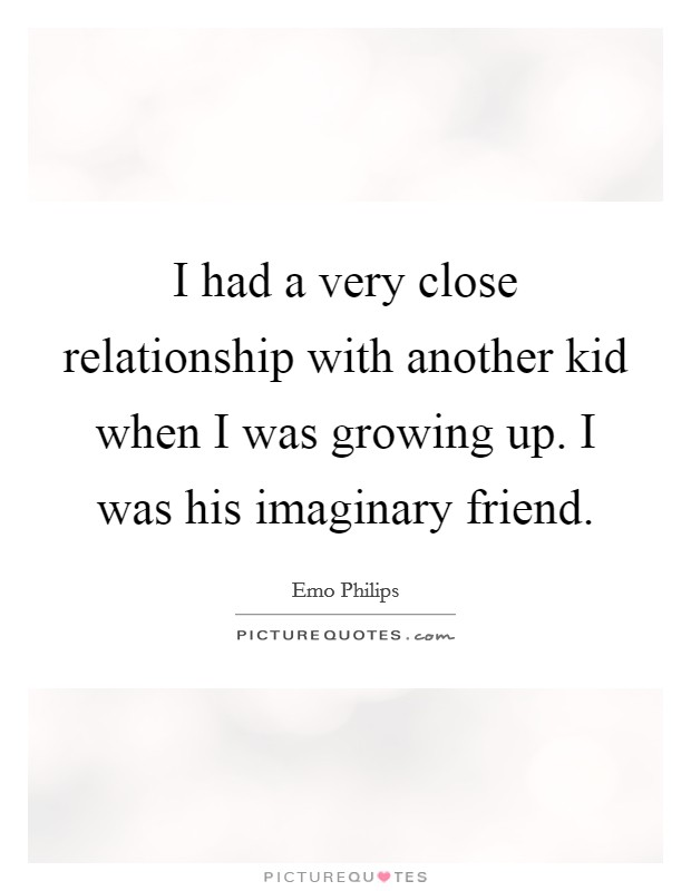 I had a very close relationship with another kid when I was growing up. I was his imaginary friend Picture Quote #1
