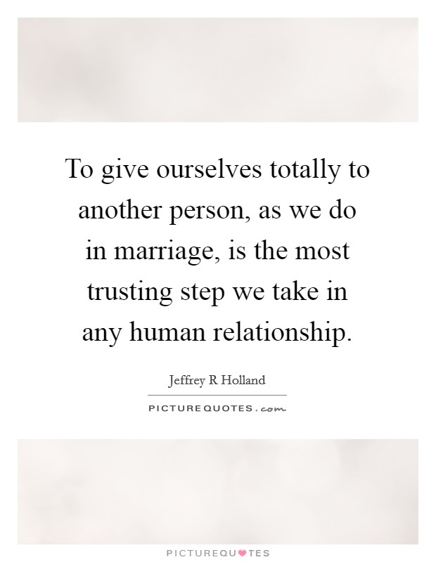 To give ourselves totally to another person, as we do in marriage, is the most trusting step we take in any human relationship Picture Quote #1