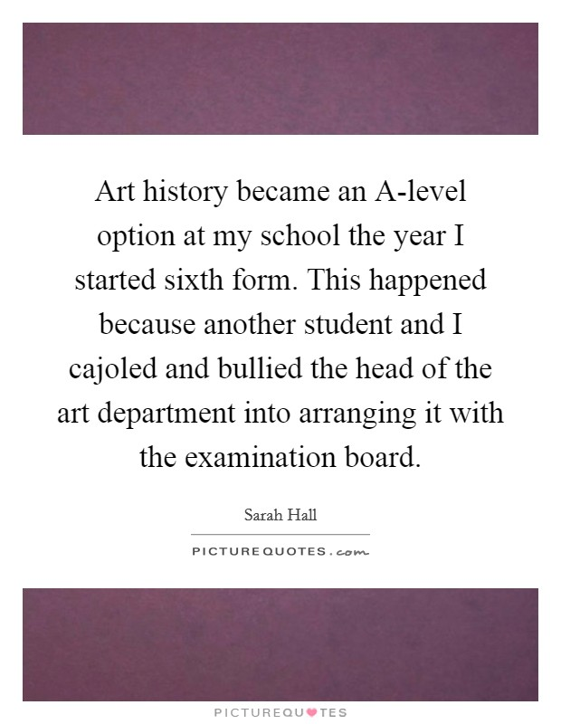 Art history became an A-level option at my school the year I started sixth form. This happened because another student and I cajoled and bullied the head of the art department into arranging it with the examination board Picture Quote #1