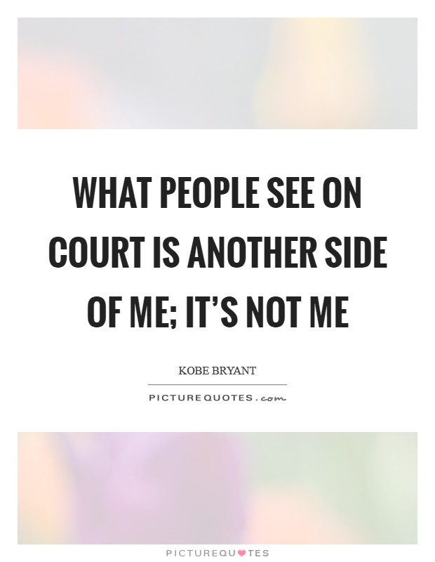 What people see on court is another side of me; it's not me Picture Quote #1