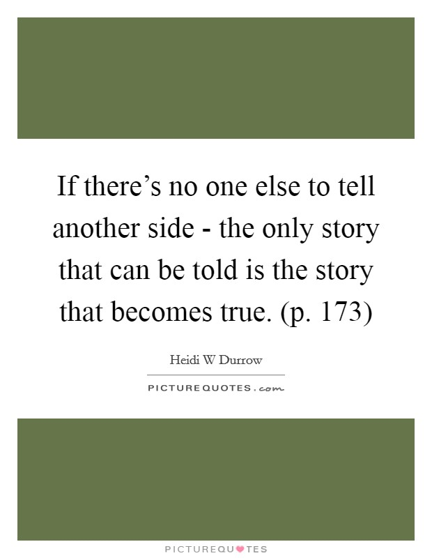 If there's no one else to tell another side - the only story that can be told is the story that becomes true. (p. 173) Picture Quote #1