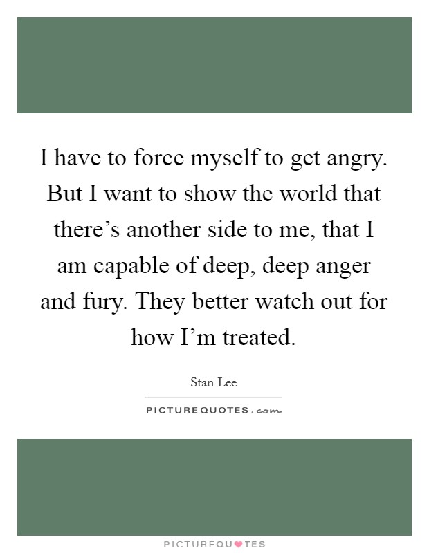 I have to force myself to get angry. But I want to show the world that there's another side to me, that I am capable of deep, deep anger and fury. They better watch out for how I'm treated Picture Quote #1