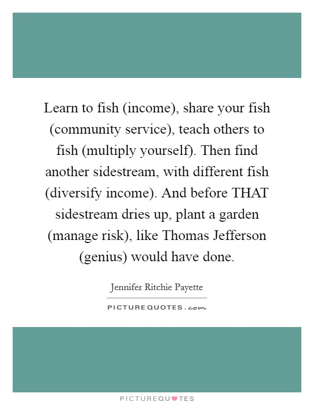 Learn to fish (income), share your fish (community service), teach others to fish (multiply yourself). Then find another sidestream, with different fish (diversify income). And before THAT sidestream dries up, plant a garden (manage risk), like Thomas Jefferson (genius) would have done. Picture Quote #1