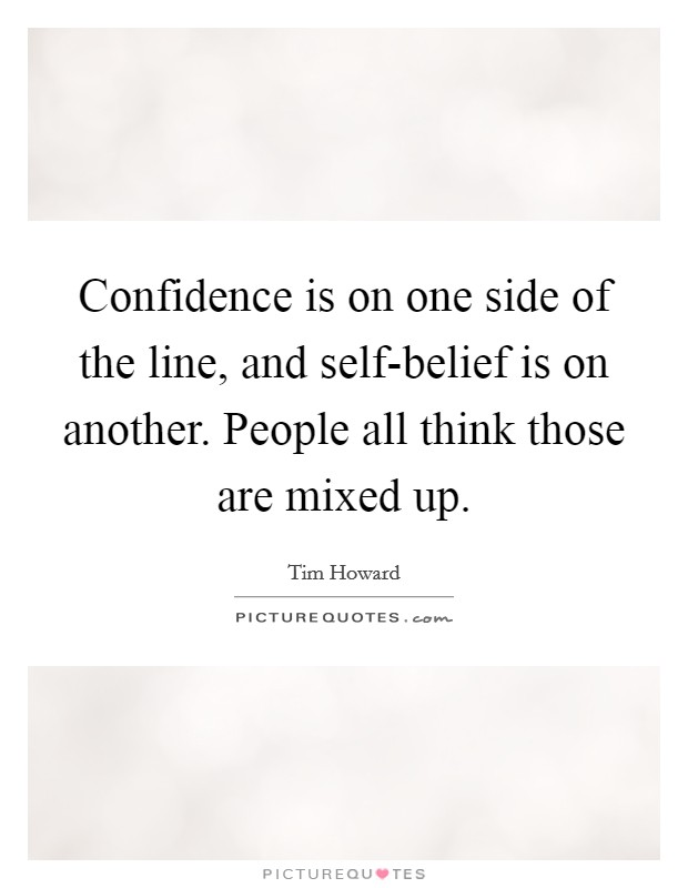 Confidence is on one side of the line, and self-belief is on another. People all think those are mixed up Picture Quote #1