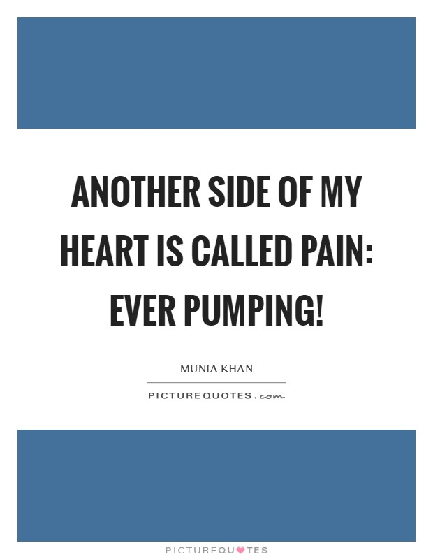Another side of my heart is called pain: ever pumping! Picture Quote #1