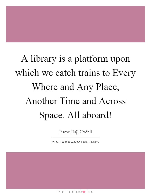 A library is a platform upon which we catch trains to Every Where and Any Place, Another Time and Across Space. All aboard! Picture Quote #1