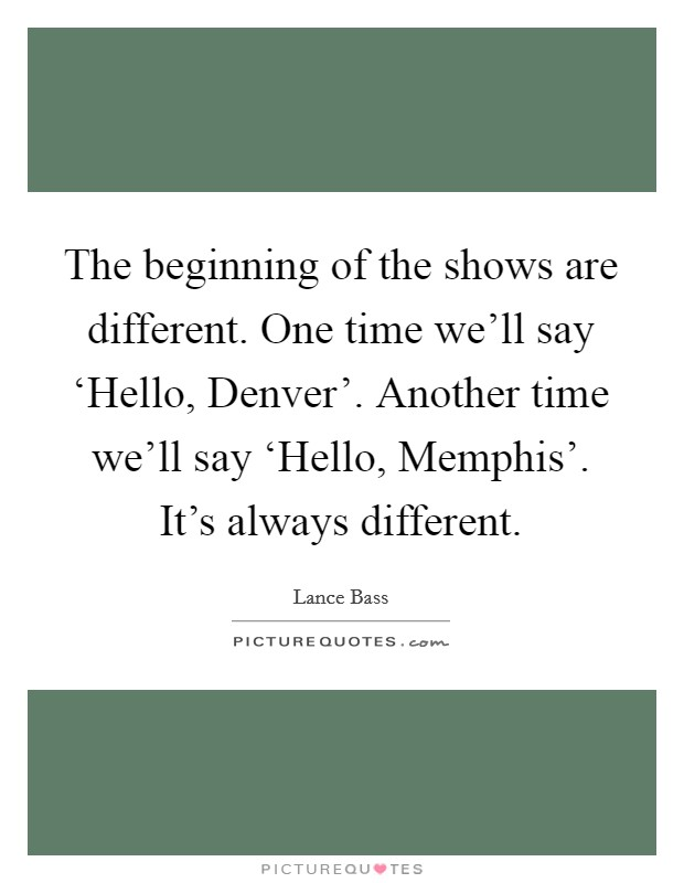 The beginning of the shows are different. One time we'll say 'Hello, Denver'. Another time we'll say 'Hello, Memphis'. It's always different Picture Quote #1