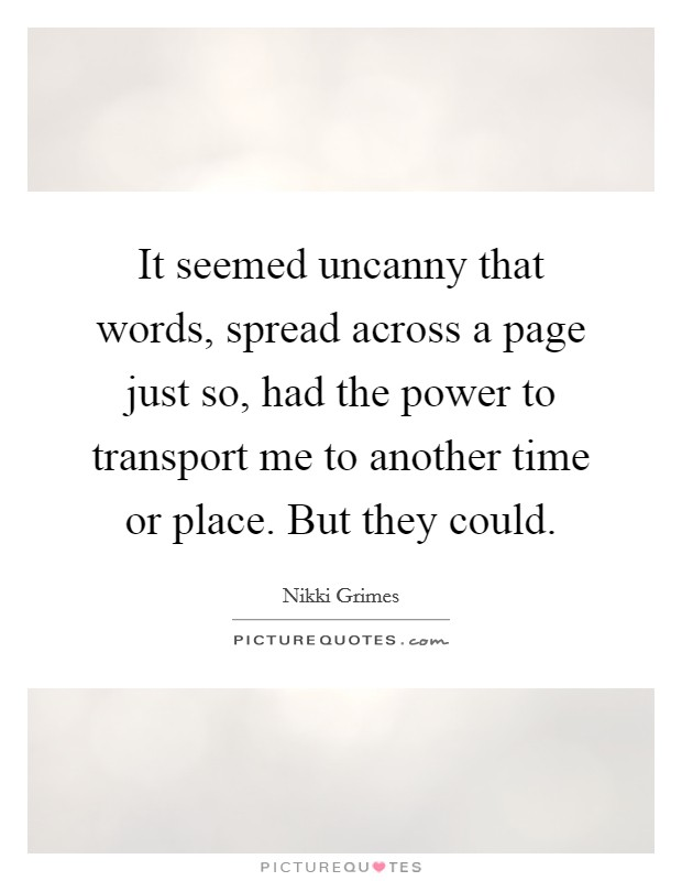 It seemed uncanny that words, spread across a page just so, had the power to transport me to another time or place. But they could Picture Quote #1