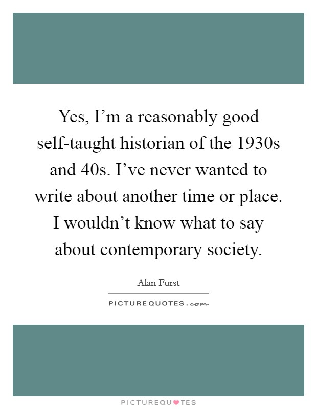 Yes, I'm a reasonably good self-taught historian of the 1930s and  40s. I've never wanted to write about another time or place. I wouldn't know what to say about contemporary society Picture Quote #1