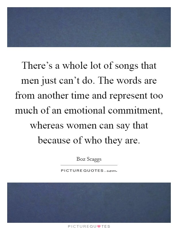 There's a whole lot of songs that men just can't do. The words are from another time and represent too much of an emotional commitment, whereas women can say that because of who they are Picture Quote #1
