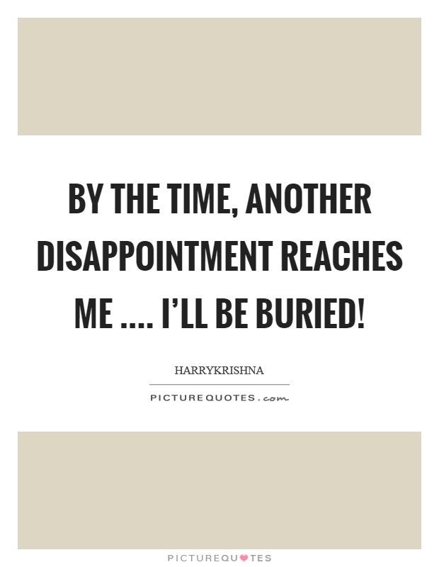 By the time, another disappointment reaches me .... I'll be buried! Picture Quote #1