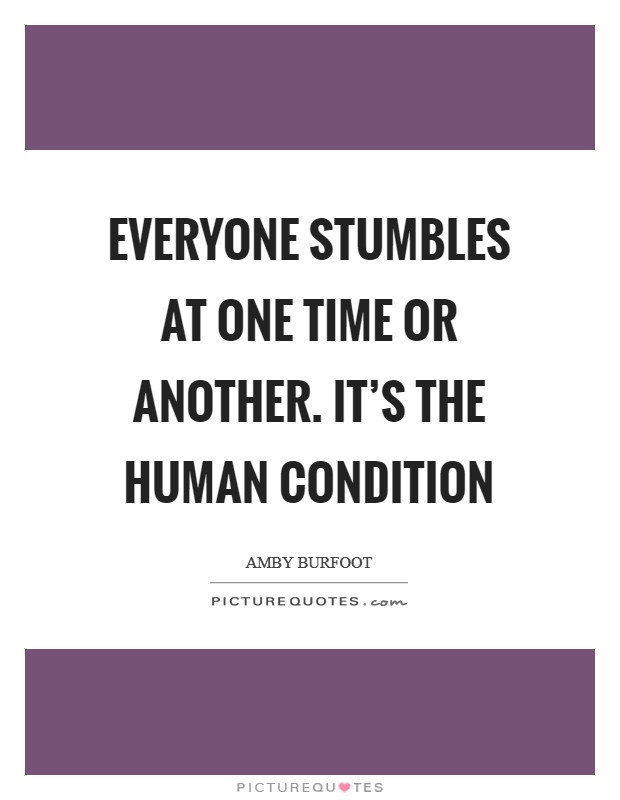 Everyone stumbles at one time or another. It's the human condition Picture Quote #1