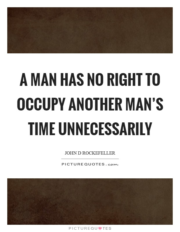 A man has no right to occupy another man's time unnecessarily Picture Quote #1