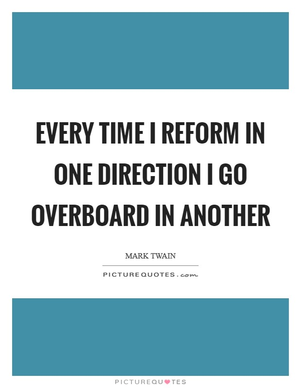 Every time I reform in one direction I go overboard in another Picture Quote #1