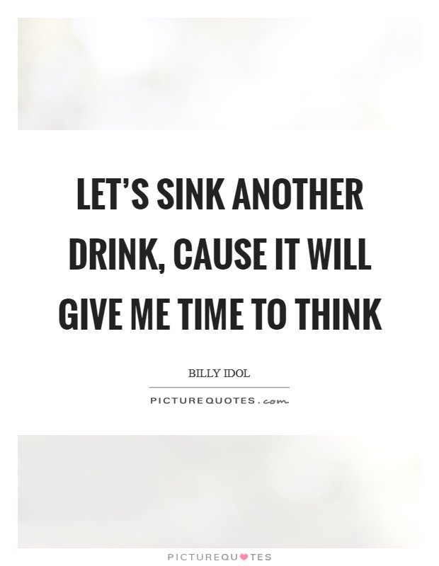 Let's sink another drink, cause it will give me time to think Picture Quote #1