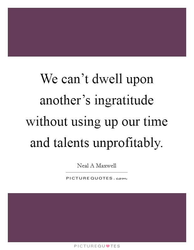 We can't dwell upon another's ingratitude without using up our time and talents unprofitably Picture Quote #1