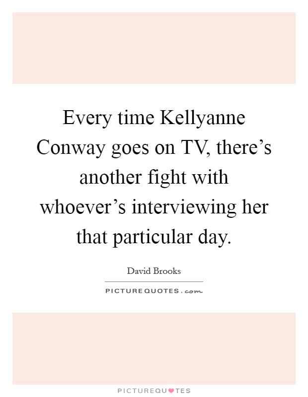 Every time Kellyanne Conway goes on TV, there's another fight with whoever's interviewing her that particular day Picture Quote #1