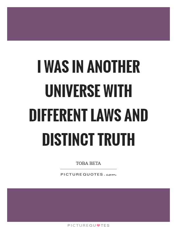 I was in another universe with different laws and distinct truth Picture Quote #1