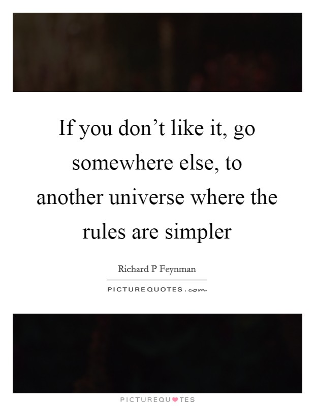 If you don't like it, go somewhere else, to another universe where the rules are simpler Picture Quote #1