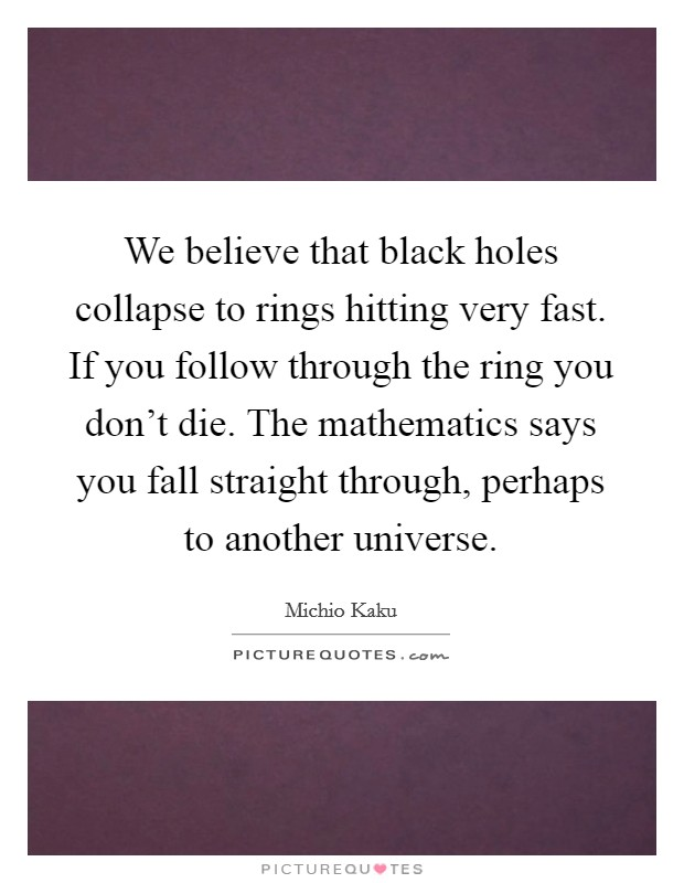 We believe that black holes collapse to rings hitting very fast. If you follow through the ring you don't die. The mathematics says you fall straight through, perhaps to another universe Picture Quote #1