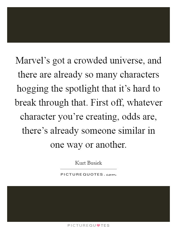 Marvel's got a crowded universe, and there are already so many characters hogging the spotlight that it's hard to break through that. First off, whatever character you're creating, odds are, there's already someone similar in one way or another Picture Quote #1